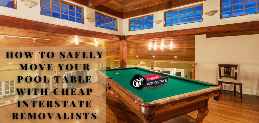 How To Safely Move Your Pool Table With Cheap Interstate Removalists