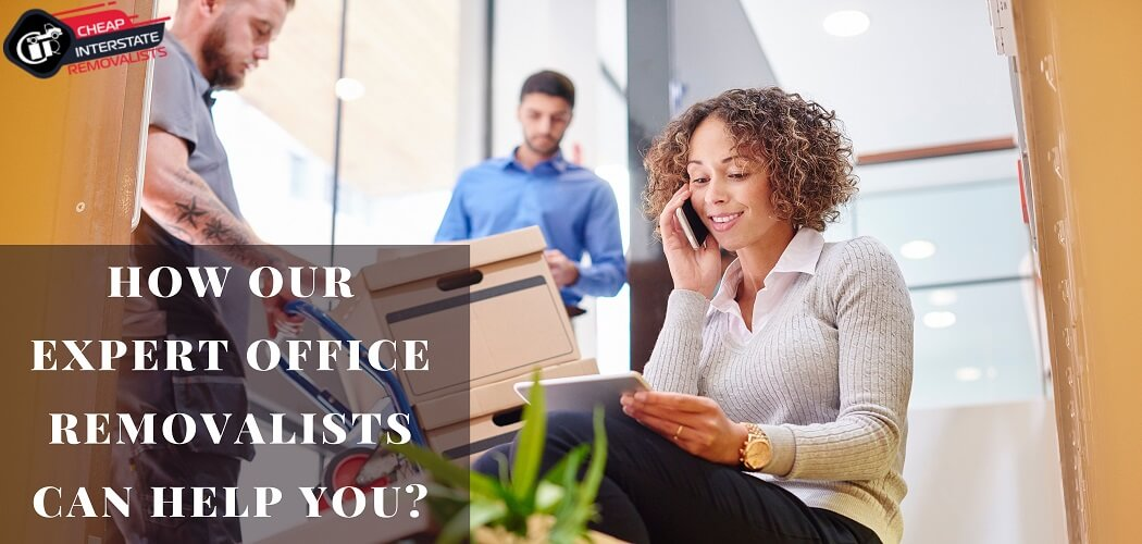 How Our Expert Office Removalists Can Help You?