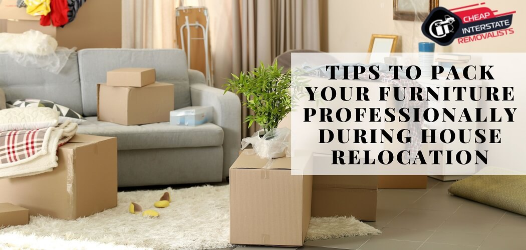 Tips To Pack Your Furniture Professionally During House Relocation